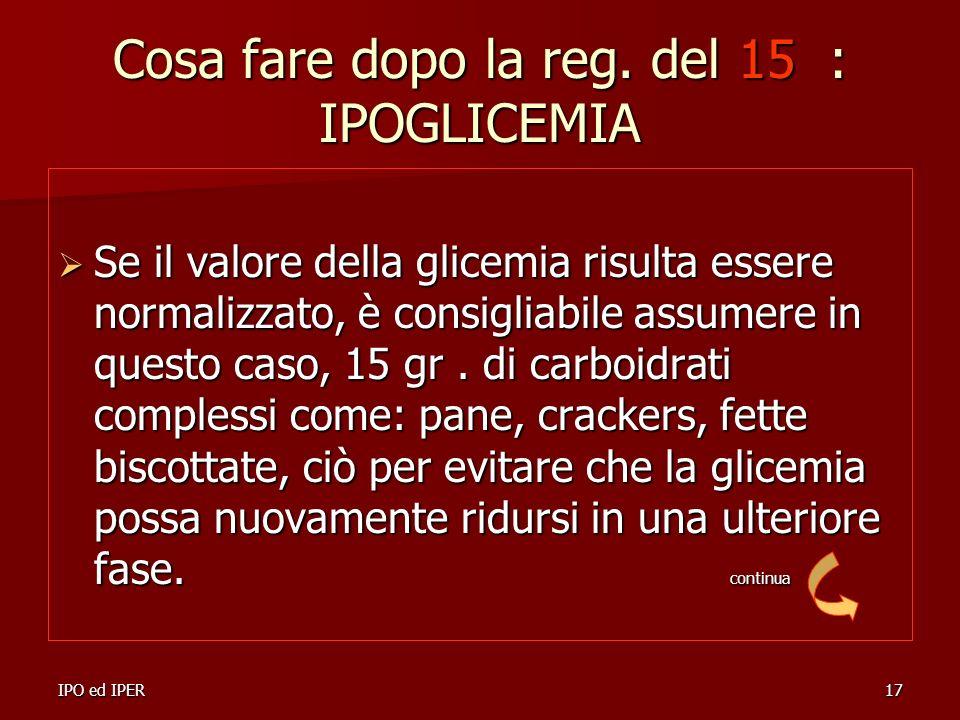IPO ed IPER17 Cosa fare dopo la reg. del 15 : IPOGLICEMIA Se il valore della glicemia risulta essere normalizzato, è consigliabile assumere in questo