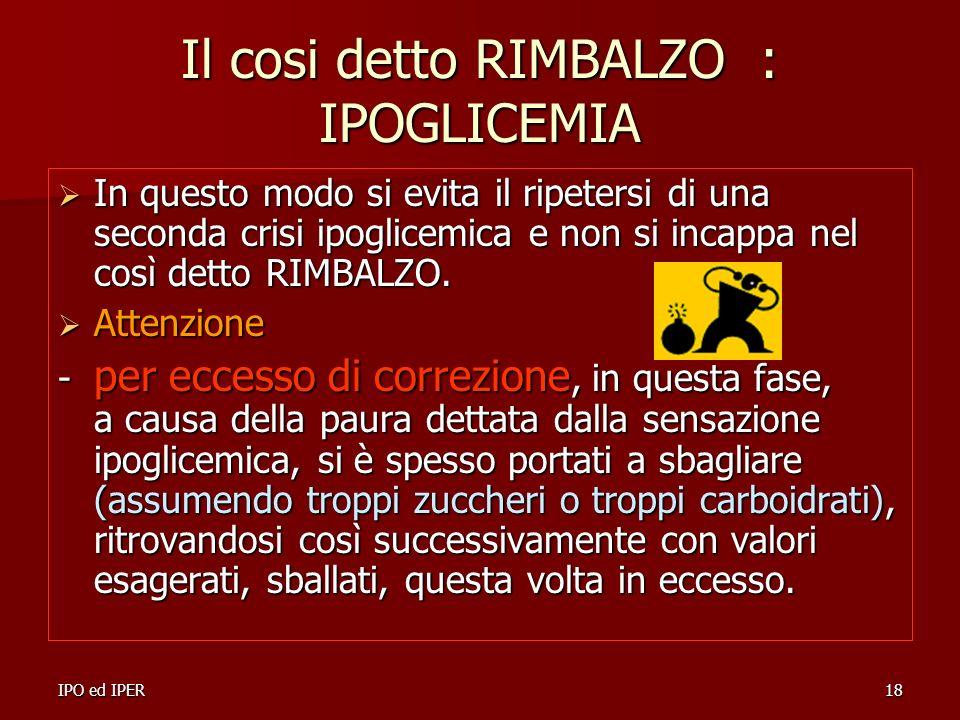 IPO ed IPER18 Il cosi detto RIMBALZO : IPOGLICEMIA In questo modo si evita il ripetersi di una seconda crisi ipoglicemica e non si incappa nel così de
