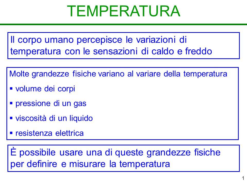 1 TEMPERATURA Il corpo umano percepisce le variazioni di temperatura con le sensazioni di caldo e freddo Molte grandezze fisiche variano al variare della temperatura volume dei corpi pressione di un gas viscosità di un liquido resistenza elettrica È possibile usare una di queste grandezze fisiche per definire e misurare la temperatura