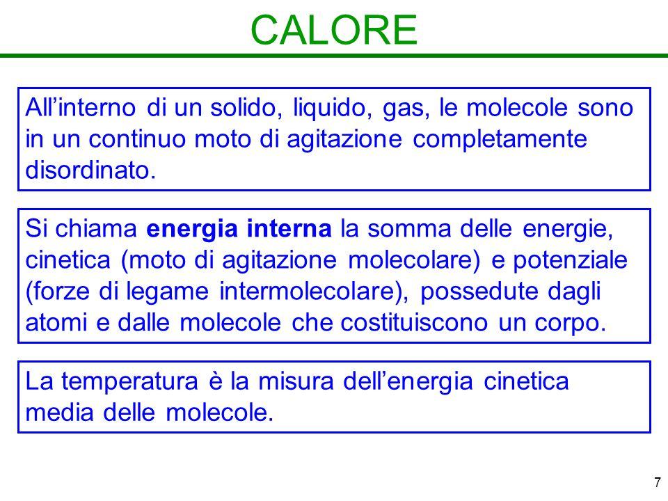 7 CALORE Si chiama energia interna la somma delle energie, cinetica (moto di agitazione molecolare) e potenziale (forze di legame intermolecolare), possedute dagli atomi e dalle molecole che costituiscono un corpo.