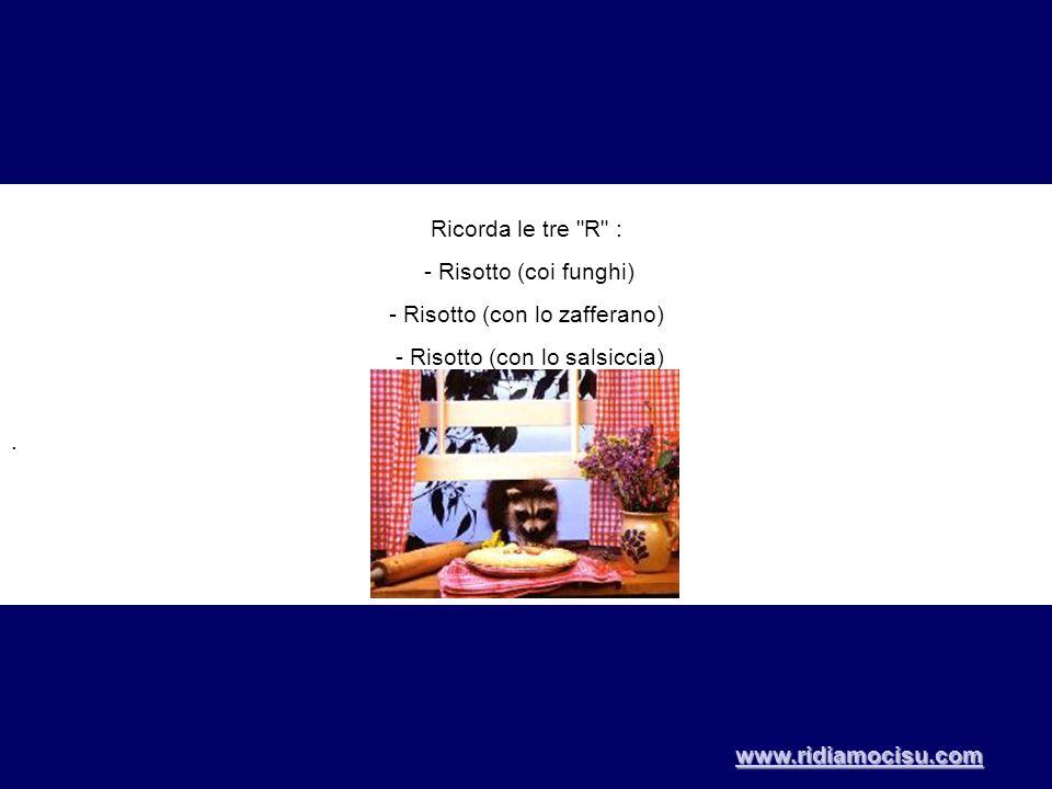 Ricorda le tre R : - Risotto (coi funghi) - Risotto (con lo zafferano) - Risotto (con lo salsiccia).