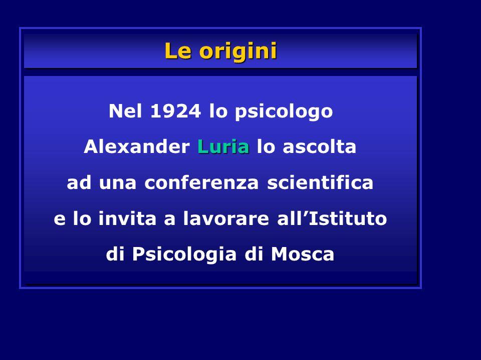Le origini Luria Nel 1924 lo psicologo Alexander Luria lo ascolta ad una conferenza scientifica e lo invita a lavorare allIstituto di Psicologia di Mo