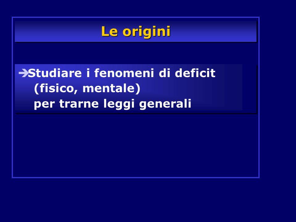 Le origini Studiare i fenomeni di deficit (fisico, mentale) per trarne leggi generali