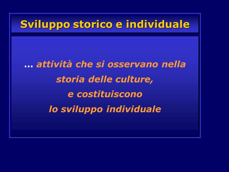… attività che si osservano nella storia delle culture, e costituiscono lo sviluppo individuale Sviluppo storico e individuale