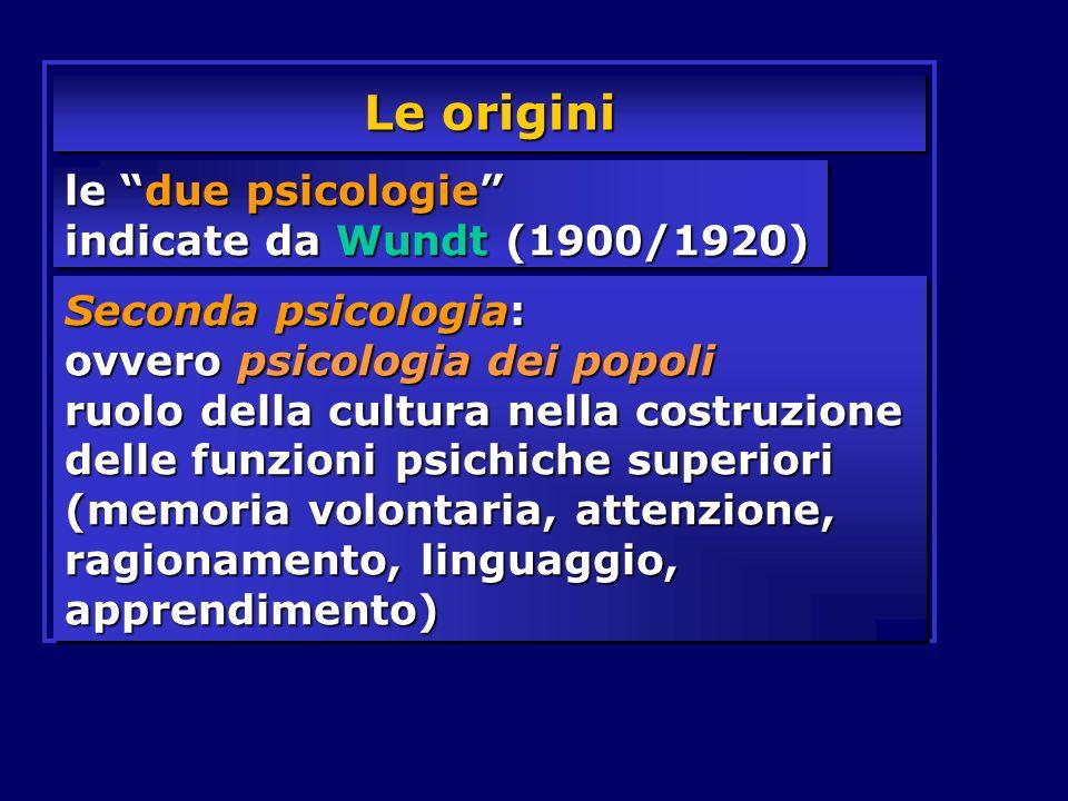 Le origini le due psicologie indicate da Wundt (1900/1920) Seconda psicologia: ovvero psicologia dei popoli ruolo della cultura nella costruzione dell