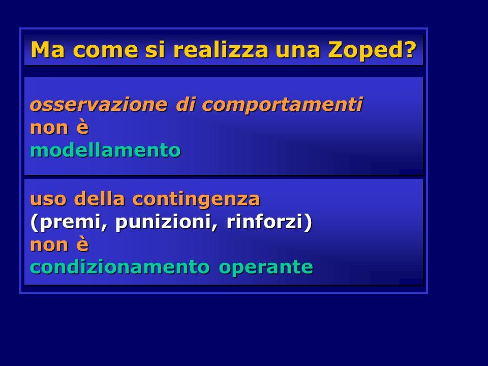 Ma come si realizza una Zoped? osservazione di comportamenti non è modellamento uso della contingenza (premi, punizioni, rinforzi) non è condizionamen