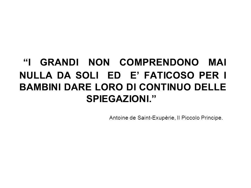 I GRANDI NON COMPRENDONO MAI NULLA DA SOLI ED E FATICOSO PER I BAMBINI DARE LORO DI CONTINUO DELLE SPIEGAZIONI. Antoine de Saint-Exupèrie, Il Piccolo