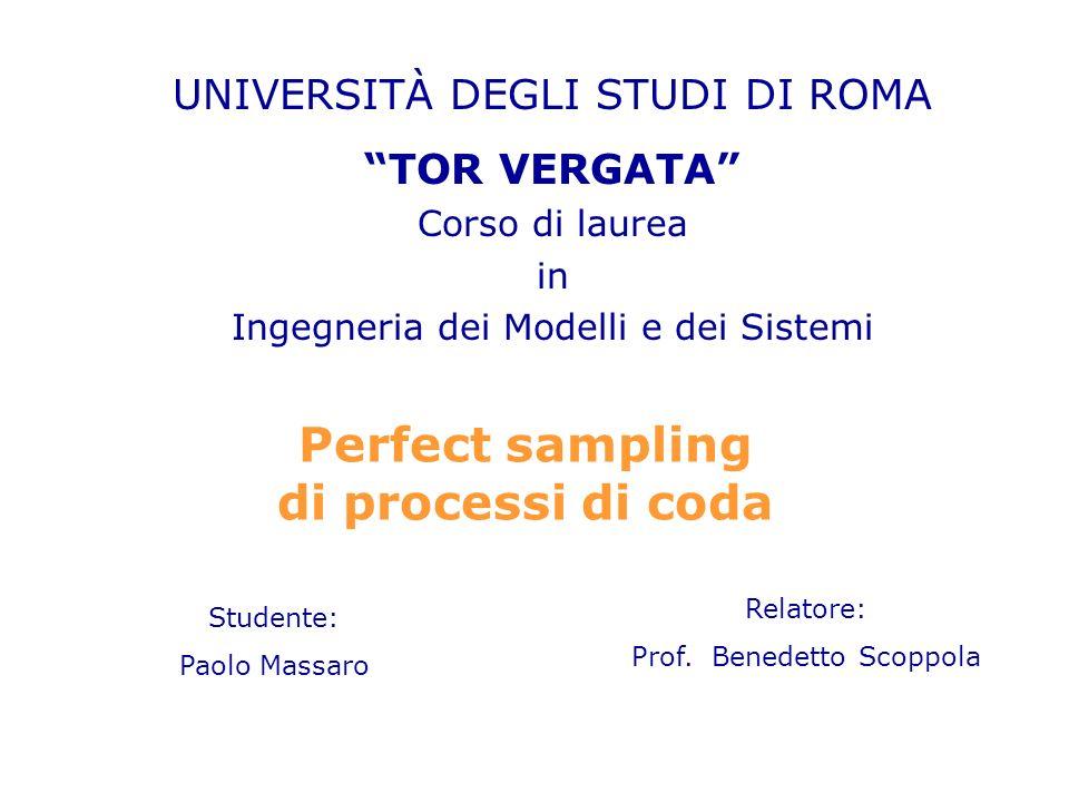 Perfect sampling di processi di coda UNIVERSITÀ DEGLI STUDI DI ROMA TOR VERGATA Corso di laurea in Ingegneria dei Modelli e dei Sistemi Studente: Paolo Massaro Relatore: Prof.