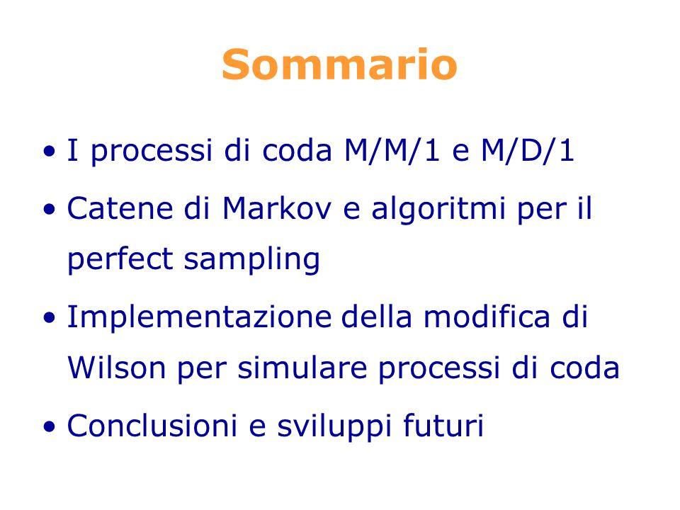 Sommario I processi di coda M/M/1 e M/D/1 Catene di Markov e algoritmi per il perfect sampling Implementazione della modifica di Wilson per simulare processi di coda Conclusioni e sviluppi futuri