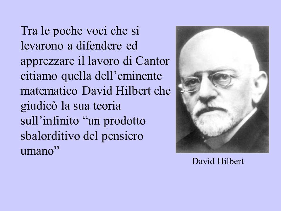 Tra le poche voci che si levarono a difendere ed apprezzare il lavoro di Cantor citiamo quella delleminente matematico David Hilbert che giudicò la su