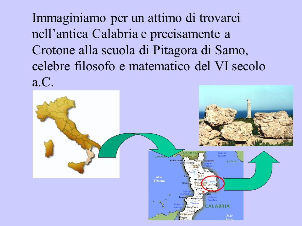Immaginiamo per un attimo di trovarci nellantica Calabria e precisamente a Crotone alla scuola di Pitagora di Samo, celebre filosofo e matematico del