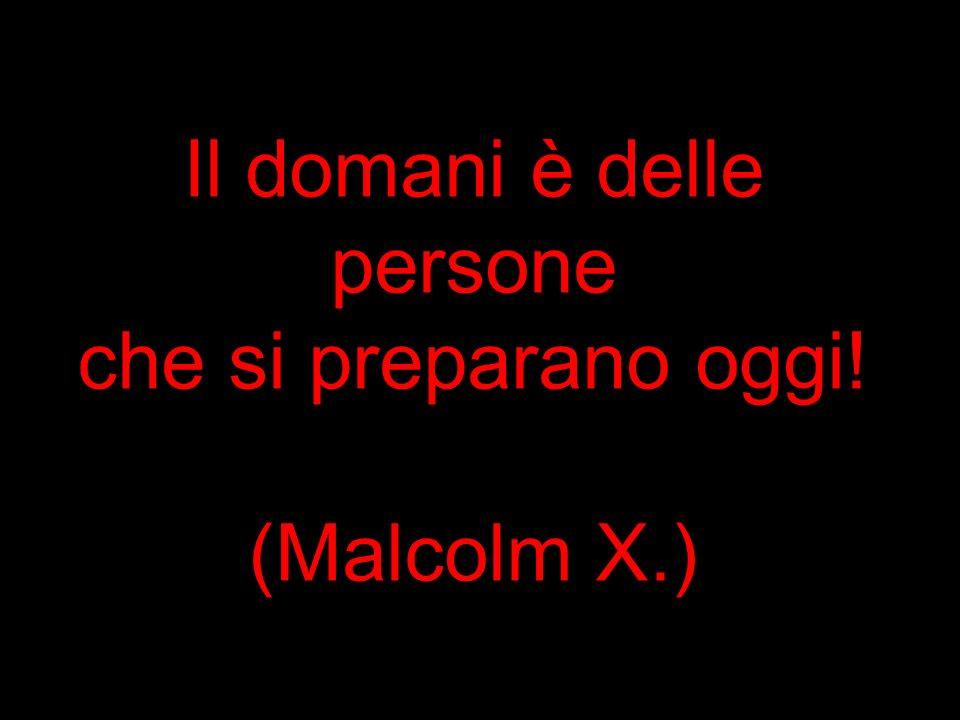 Il domani è delle persone che si preparano oggi! (Malcolm X.)