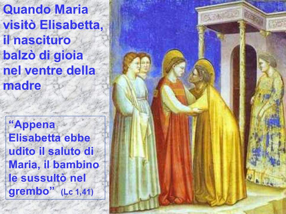 Quando Maria visitò Elisabetta, il nascituro balzò di gioia nel ventre della madre Appena Elisabetta ebbe udito il saluto di Maria, il bambino le suss
