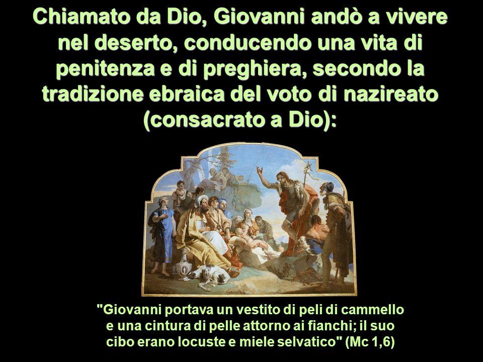 Chiamato da Dio, Giovanni andò a vivere nel deserto, conducendo una vita di penitenza e di preghiera, secondo la tradizione ebraica del voto di nazire