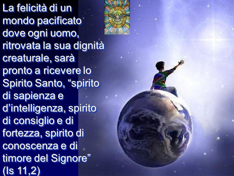 La felicità di un mondo pacificato dove ogni uomo, ritrovata la sua dignità creaturale, sarà pronto a ricevere lo Spirito Santo, spirito di sapienza e