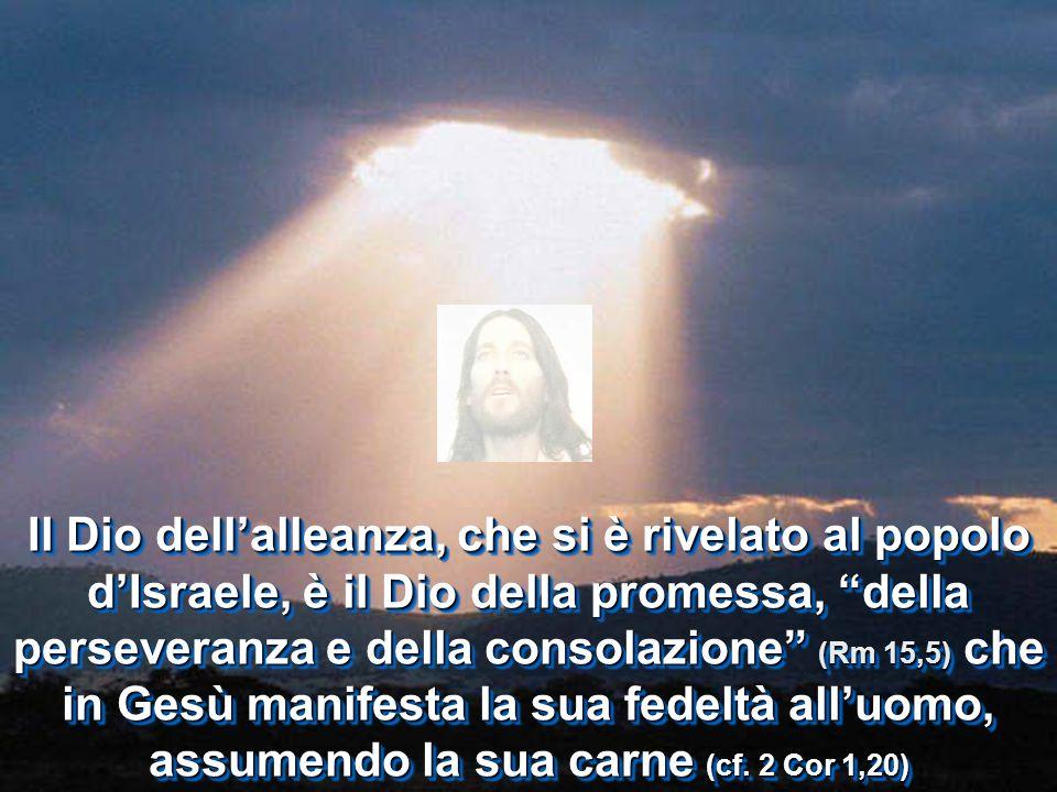 Il Dio dellalleanza, che si è rivelato al popolo dIsraele, è il Dio della promessa, della perseveranza e della consolazione (Rm 15,5) che in Gesù mani