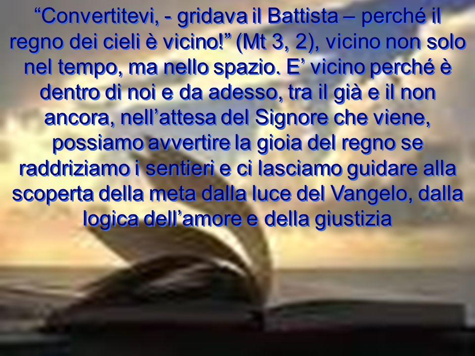 Convertitevi, - gridava il Battista – perché il regno dei cieli è vicino! (Mt 3, 2), vicino non solo nel tempo, ma nello spazio. E vicino perché è den