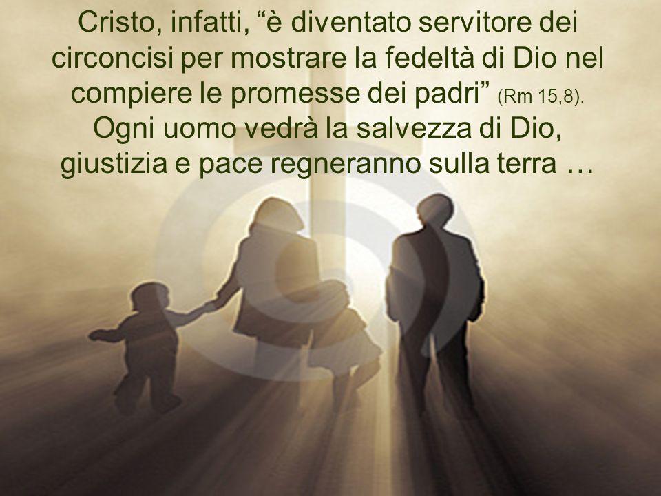 Cristo, infatti, è diventato servitore dei circoncisi per mostrare la fedeltà di Dio nel compiere le promesse dei padri (Rm 15,8). Ogni uomo vedrà la