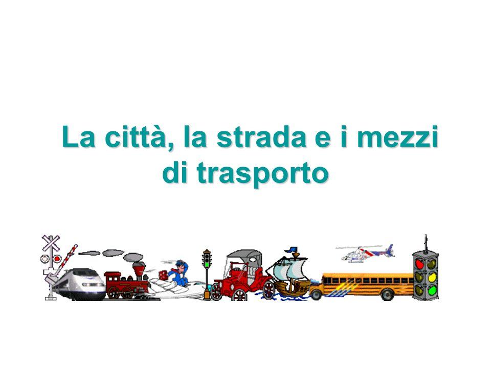 La città, la strada e i mezzi di trasporto La città, la strada e i mezzi di trasporto