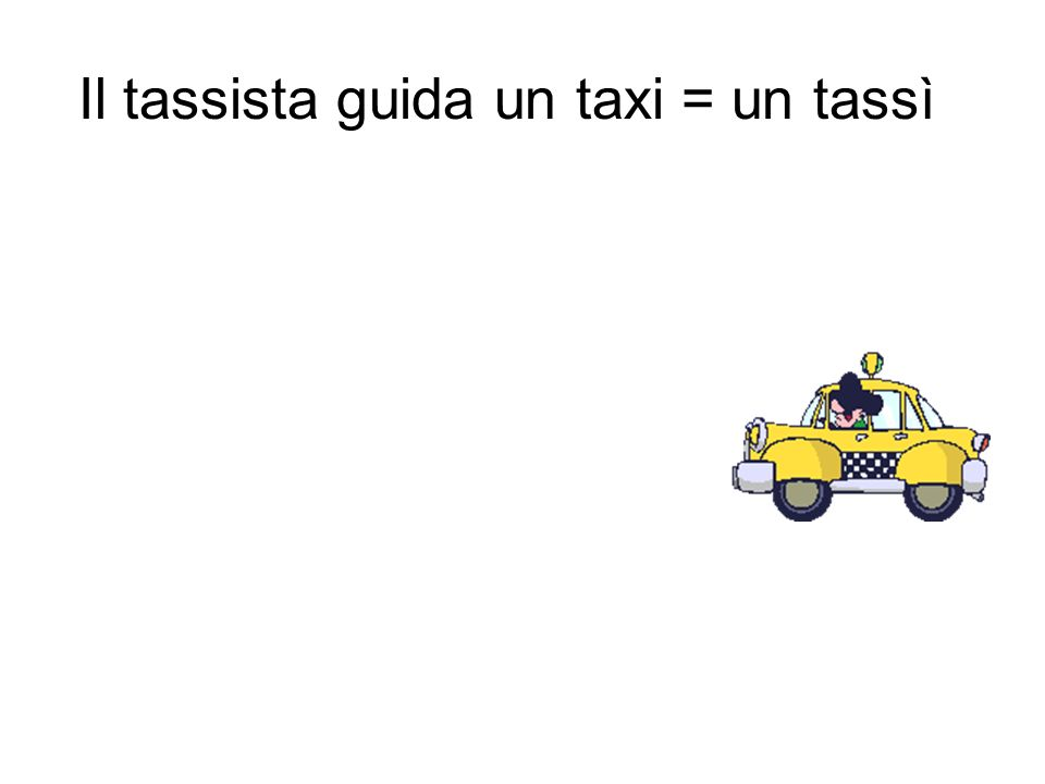 Il tassista guida un taxi = un tassì