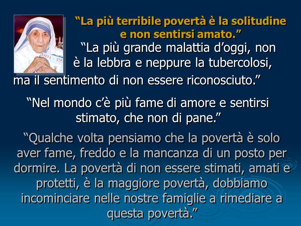 La più terribile povertà è la solitudine e non sentirsi amato.