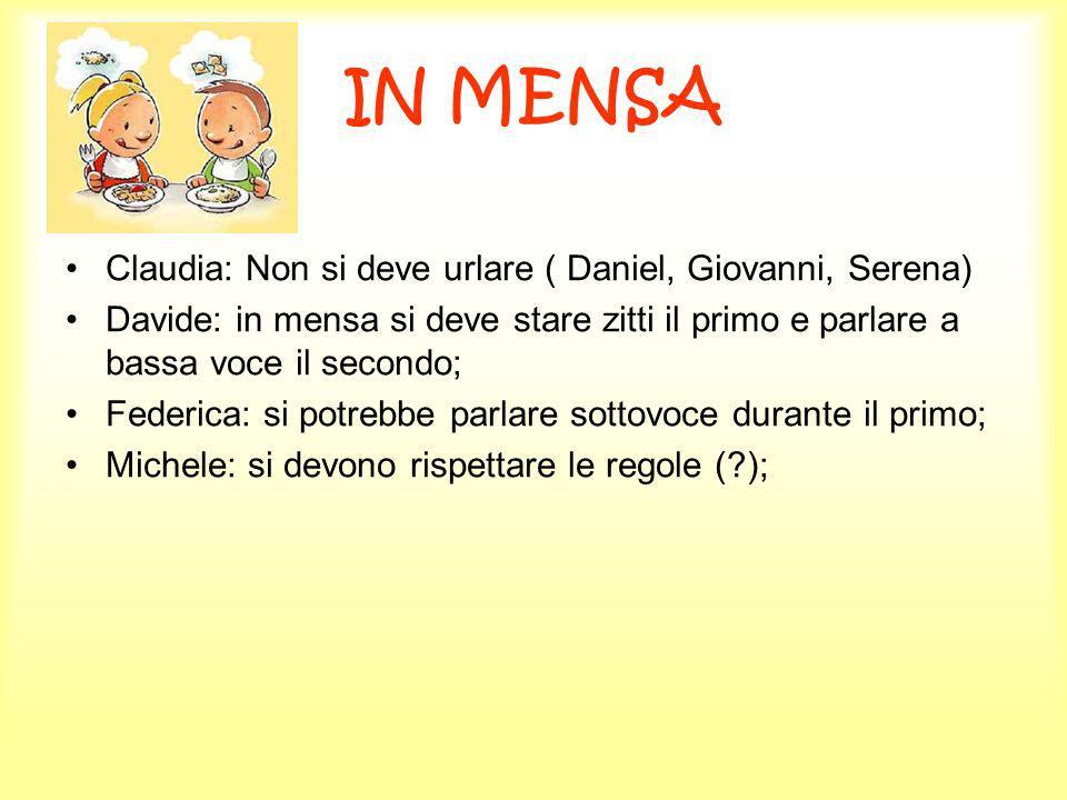IN MENSA Claudia: Non si deve urlare ( Daniel, Giovanni, Serena) Davide: in mensa si deve stare zitti il primo e parlare a bassa voce il secondo; Fede