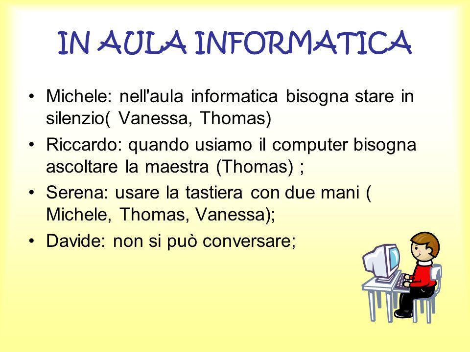IN AULA INFORMATICA Michele: nell'aula informatica bisogna stare in silenzio( Vanessa, Thomas) Riccardo: quando usiamo il computer bisogna ascoltare l