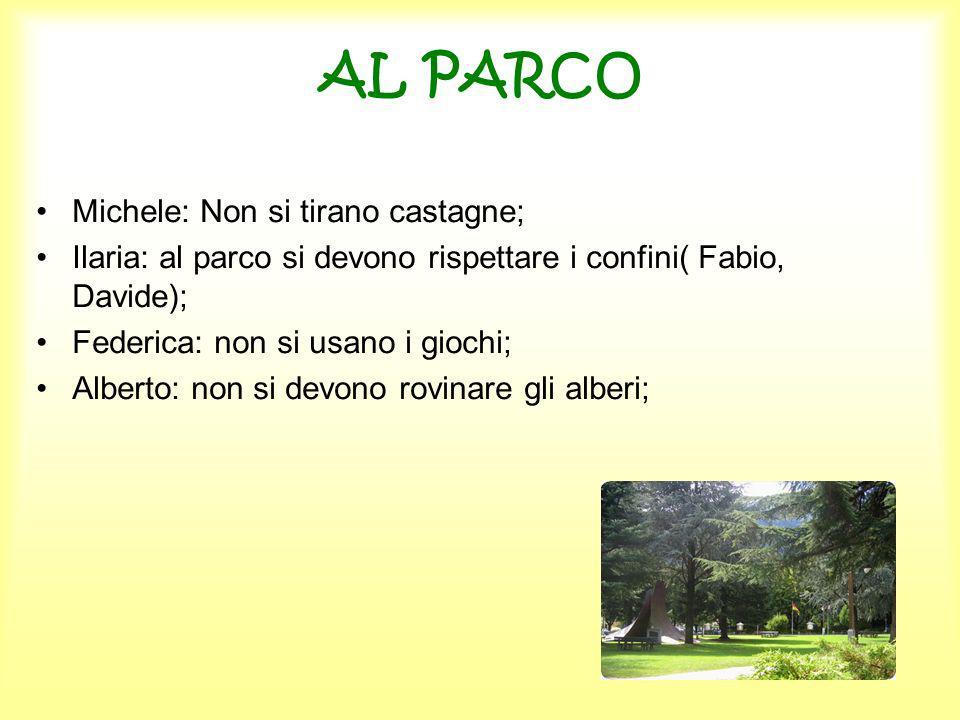 AL PARCO Michele: Non si tirano castagne; Ilaria: al parco si devono rispettare i confini( Fabio, Davide); Federica: non si usano i giochi; Alberto: n