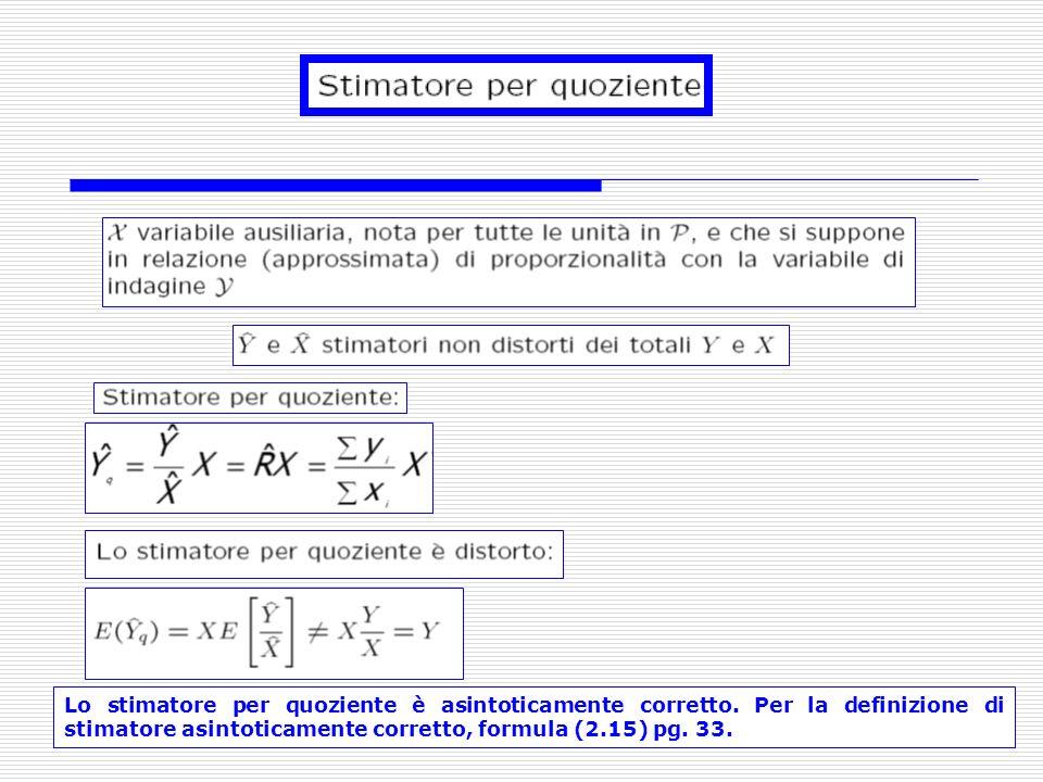 Lo stimatore per quoziente è asintoticamente corretto. Per la definizione di stimatore asintoticamente corretto, formula (2.15) pg. 33.