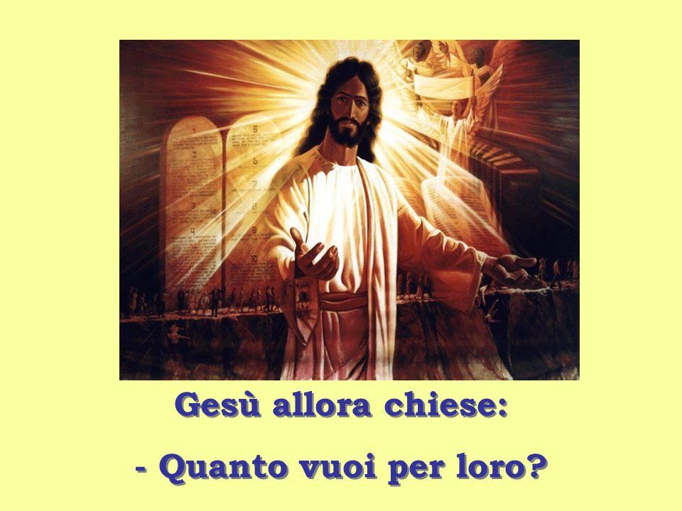 Gesù allora chiese: - Quanto vuoi per loro? Gesù allora chiese: - Quanto vuoi per loro?