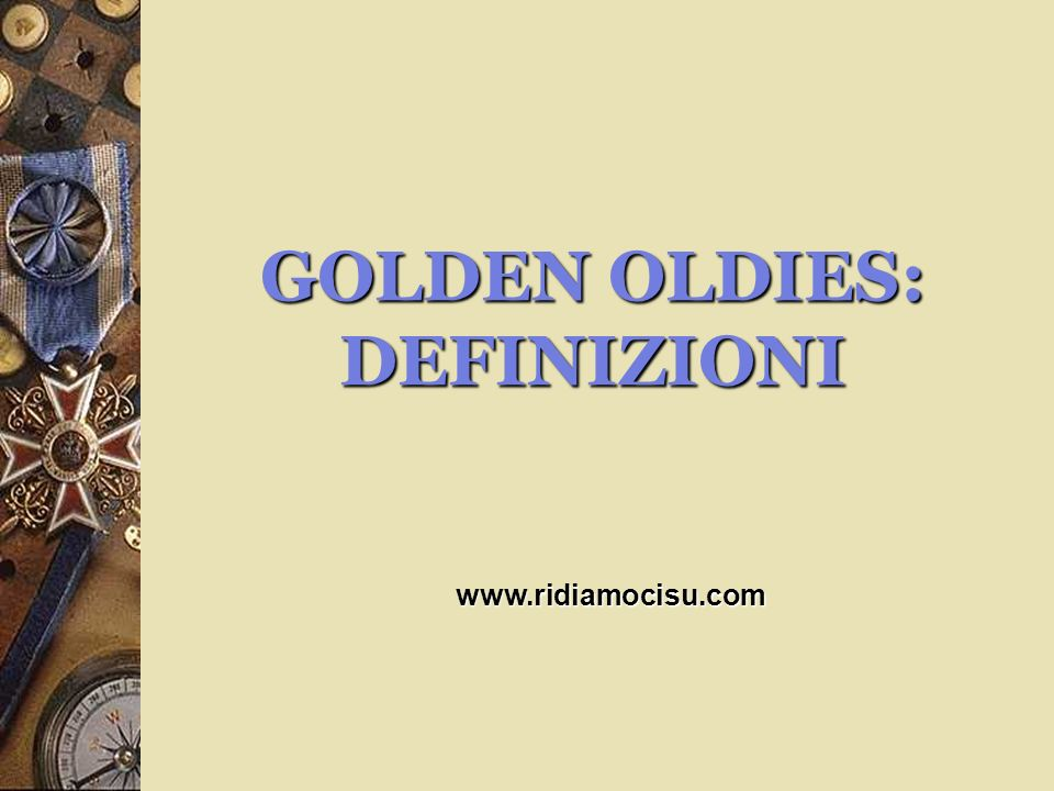GOLDEN OLDIES: DEFINIZIONI www.ridiamocisu.com