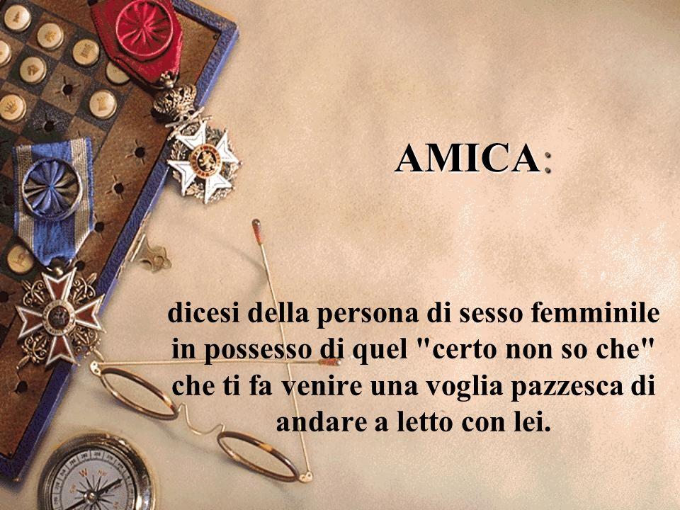 AMICA: dicesi della persona di sesso femminile in possesso di quel certo non so che che ti fa venire una voglia pazzesca di andare a letto con lei.
