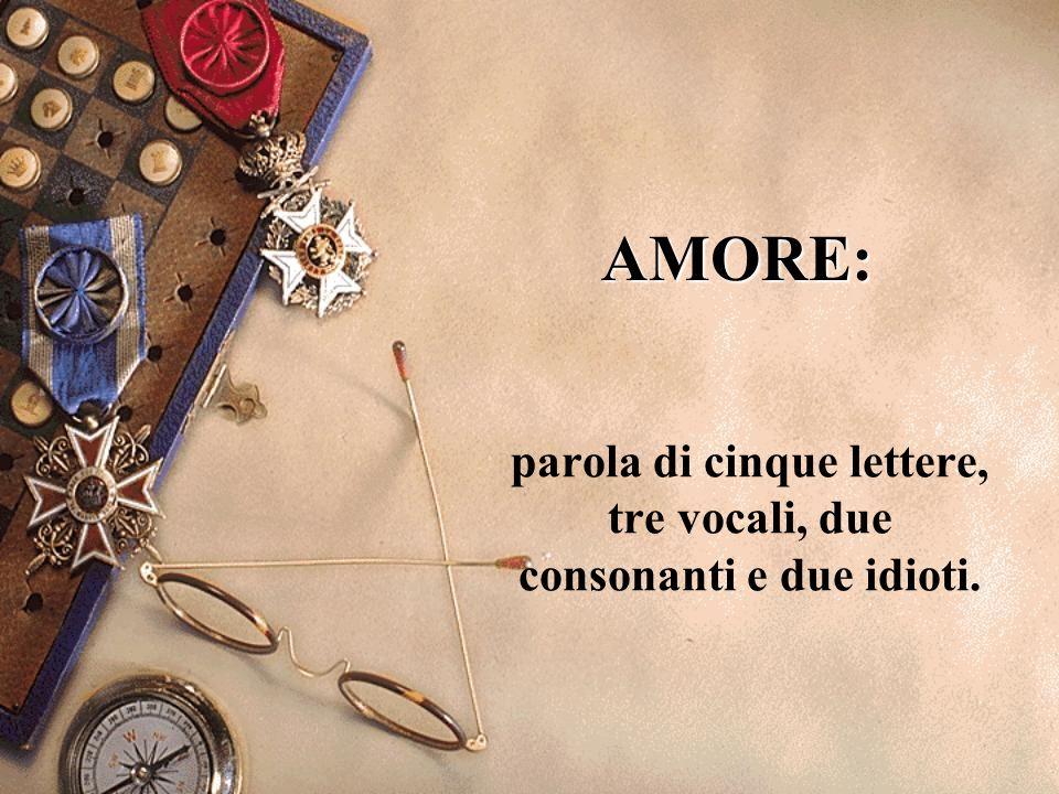 AMORE: parola di cinque lettere, tre vocali, due consonanti e due idioti.