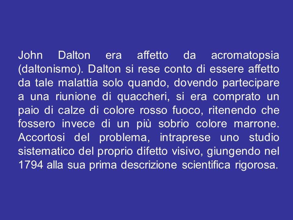 John Dalton era affetto da acromatopsia (daltonismo). Dalton si rese conto di essere affetto da tale malattia solo quando, dovendo partecipare a una r