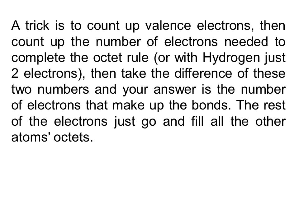 A trick is to count up valence electrons, then count up the number of electrons needed to complete the octet rule (or with Hydrogen just 2 electrons),
