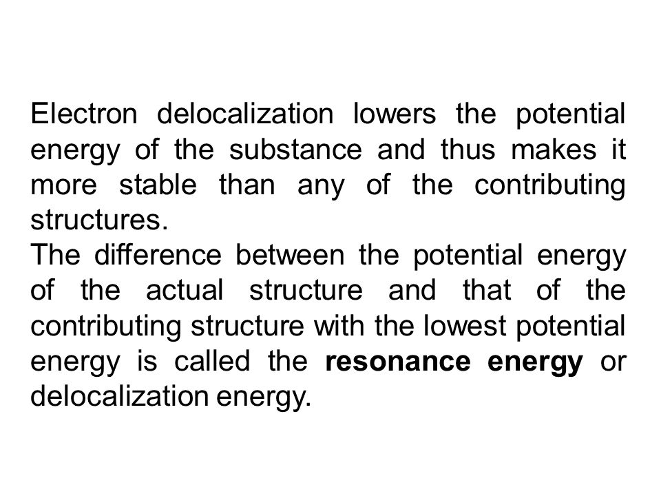 Electron delocalization lowers the potential energy of the substance and thus makes it more stable than any of the contributing structures. The differ