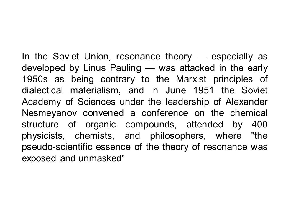 In the Soviet Union, resonance theory especially as developed by Linus Pauling was attacked in the early 1950s as being contrary to the Marxist princi