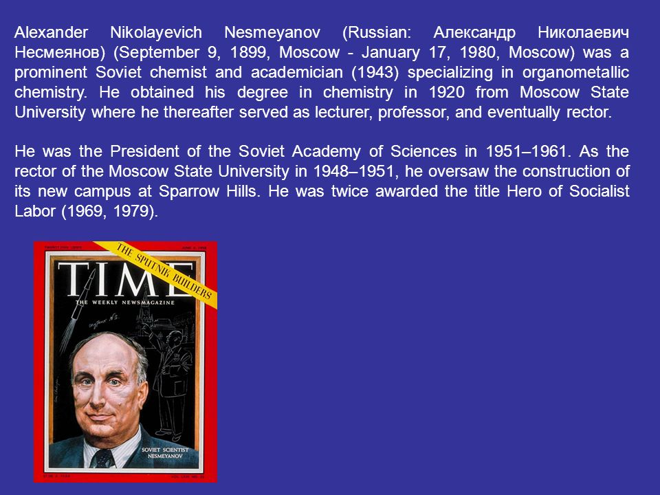 Alexander Nikolayevich Nesmeyanov (Russian: Александр Николаевич Несмеянов) (September 9, 1899, Moscow - January 17, 1980, Moscow) was a prominent Sov