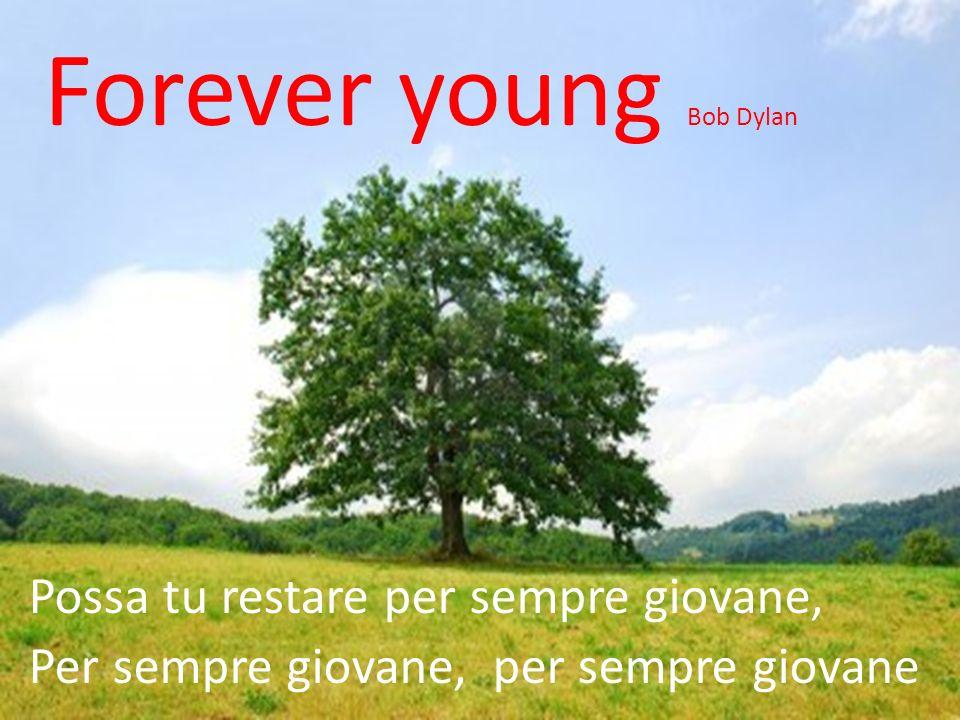 Forever young Bob Dylan Possa tu restare per sempre giovane, Per sempre giovane, per sempre giovane