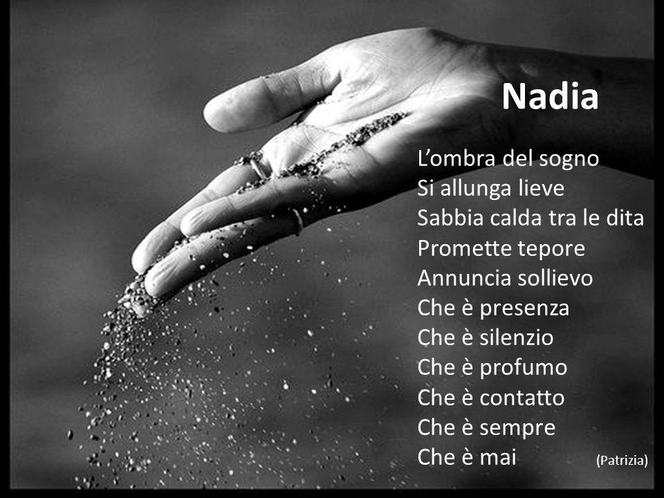 Nadia Lombra del sogno Si allunga lieve Sabbia calda tra le dita Promette tepore Annuncia sollievo Che è presenza Che è silenzio Che è profumo Che è c