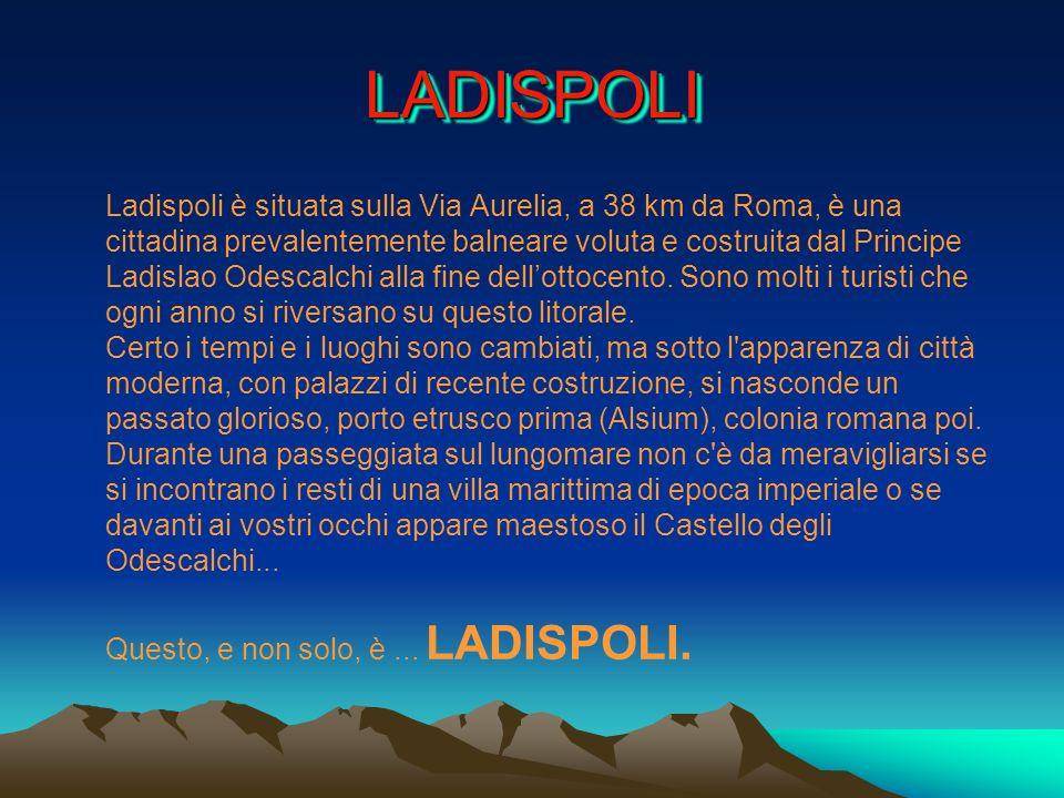 LADISPOLILADISPOLI Ladispoli è situata sulla Via Aurelia, a 38 km da Roma, è una cittadina prevalentemente balneare voluta e costruita dal Principe La