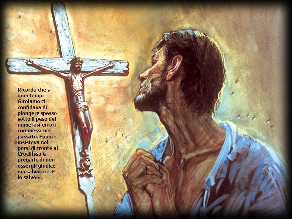 Ricordo che a quei tempi Girolamo ci confidava di piangere spesso sotto il peso dei numerosi errori commessi nel passato.