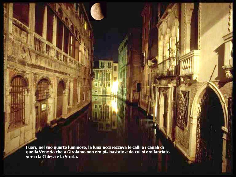Fuori, nel suo quarto luminoso, la luna accarezzava le calli e i canali di quella Venezia che a Girolamo non era pi ù bastata e da cui si era lanciato verso la Chiesa e la Storia.