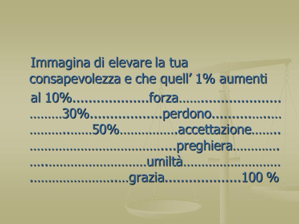 Immagina di elevare la tua consapevolezza e che quell 1% aumenti Immagina di elevare la tua consapevolezza e che quell 1% aumenti al 10%..............