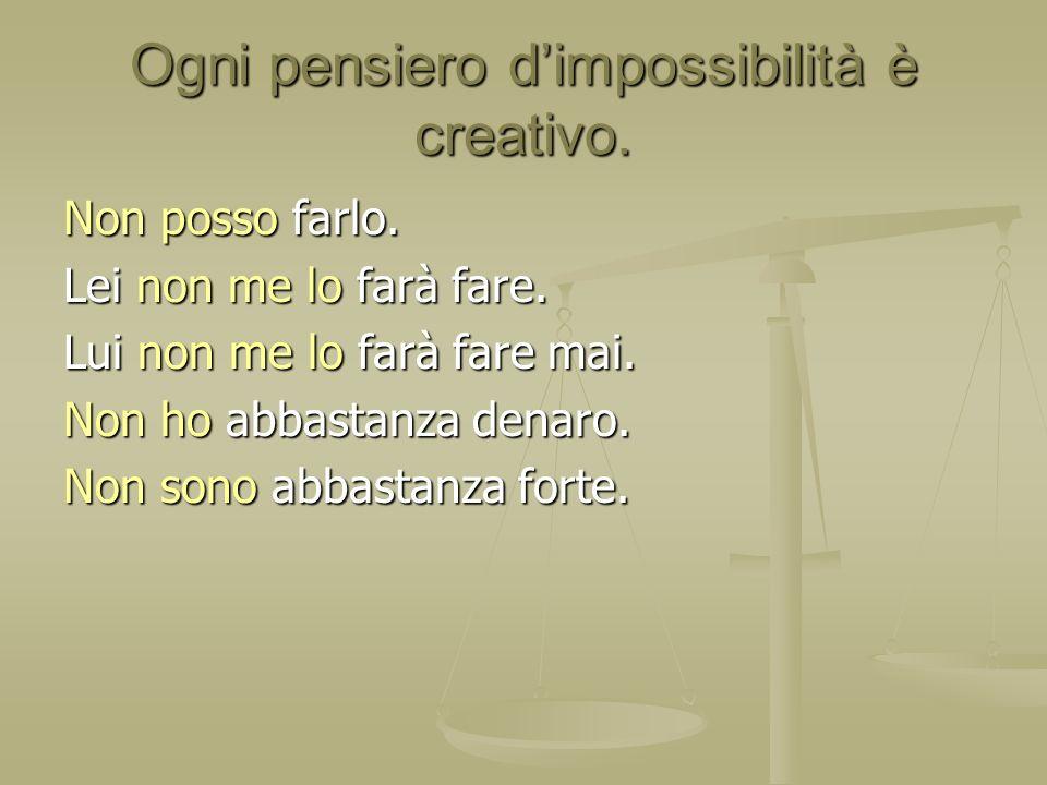 Ogni pensiero dimpossibilità è creativo. Non posso farlo. Lei non me lo farà fare. Lui non me lo farà fare mai. Non ho abbastanza denaro. Non sono abb
