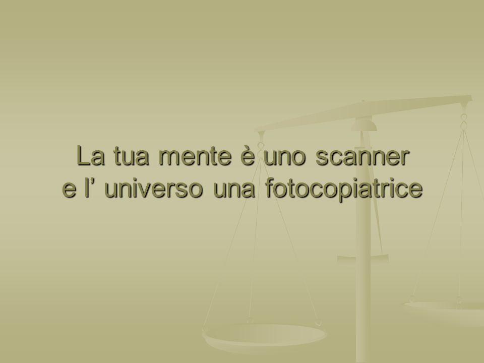 La tua mente è uno scanner e l universo una fotocopiatrice