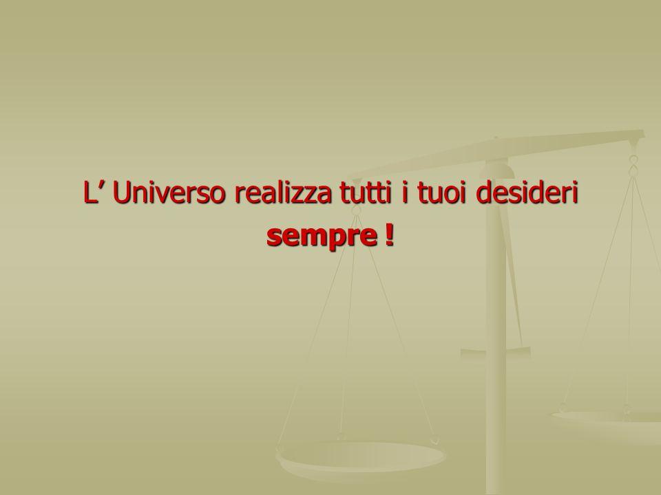 L Universo realizza tutti i tuoi desideri sempre !