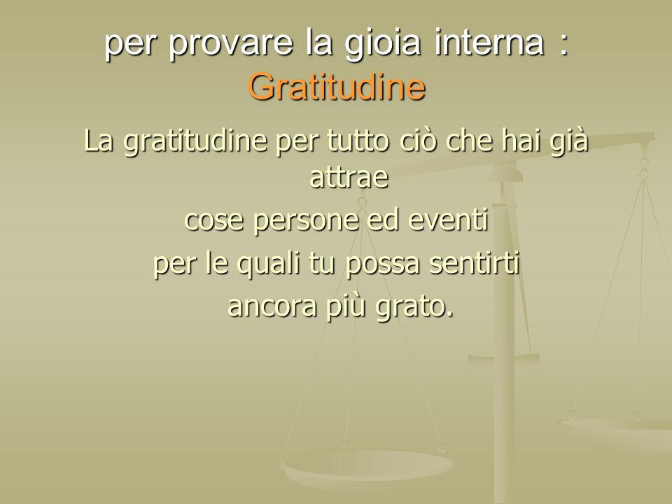 per provare la gioia interna : Gratitudine La gratitudine per tutto ciò che hai già attrae cose persone ed eventi per le quali tu possa sentirti ancor