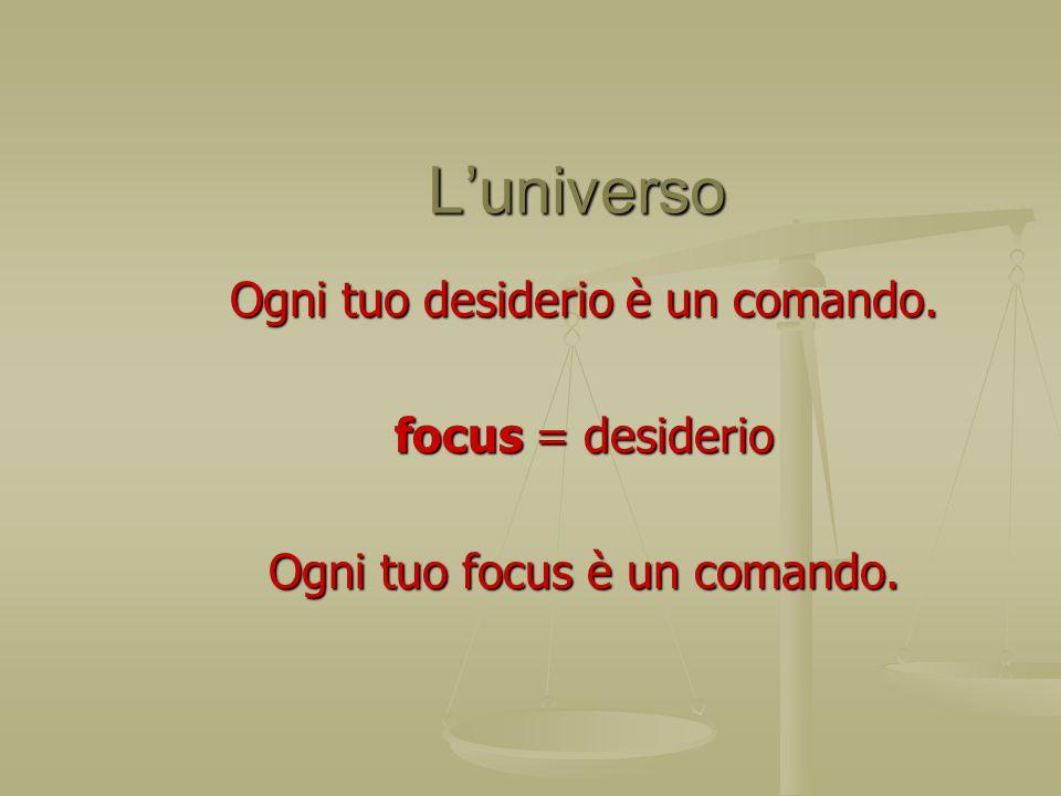 Luniverso Luniverso Ogni tuo desiderio è un comando. focus = desiderio Ogni tuo focus è un comando.