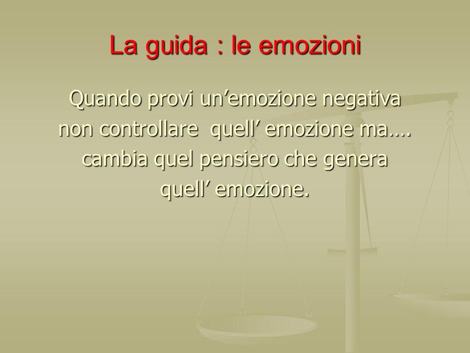 La guida : le emozioni Quando provi unemozione negativa non controllare quell emozione ma…. cambia quel pensiero che genera quell emozione.